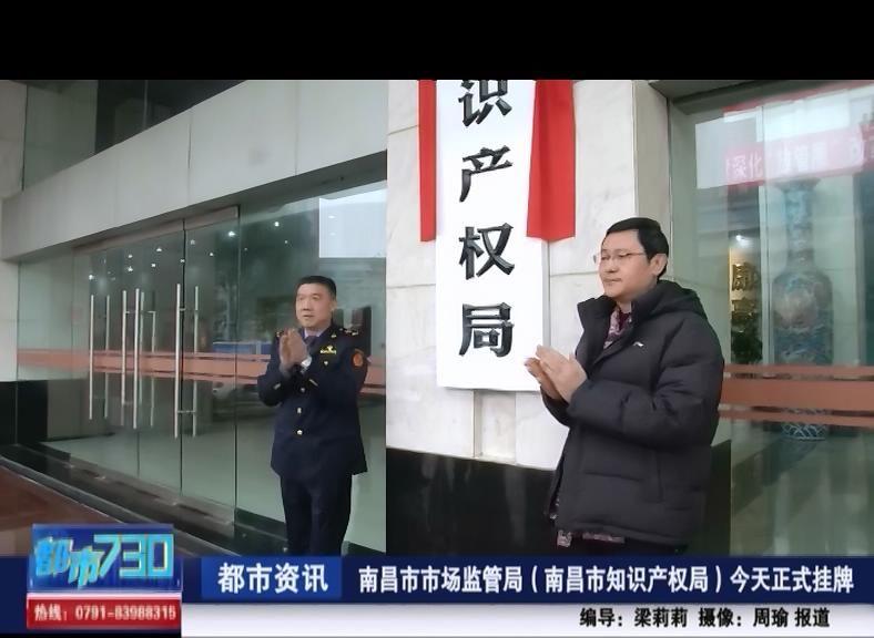南昌市市场监管局(南昌市知识产权局)今天正式挂牌