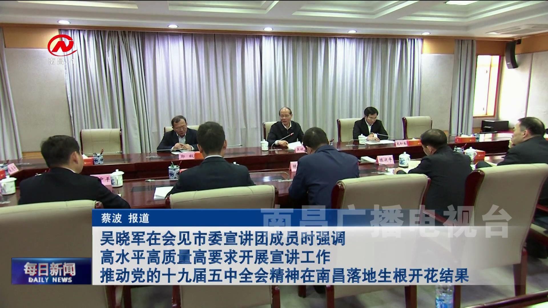 吴晓军在会见市委宣讲团成员时强调 高水平高质量高要求开展宣讲工作 推动党的十九届五中全会精神在南昌落地生根开花结果