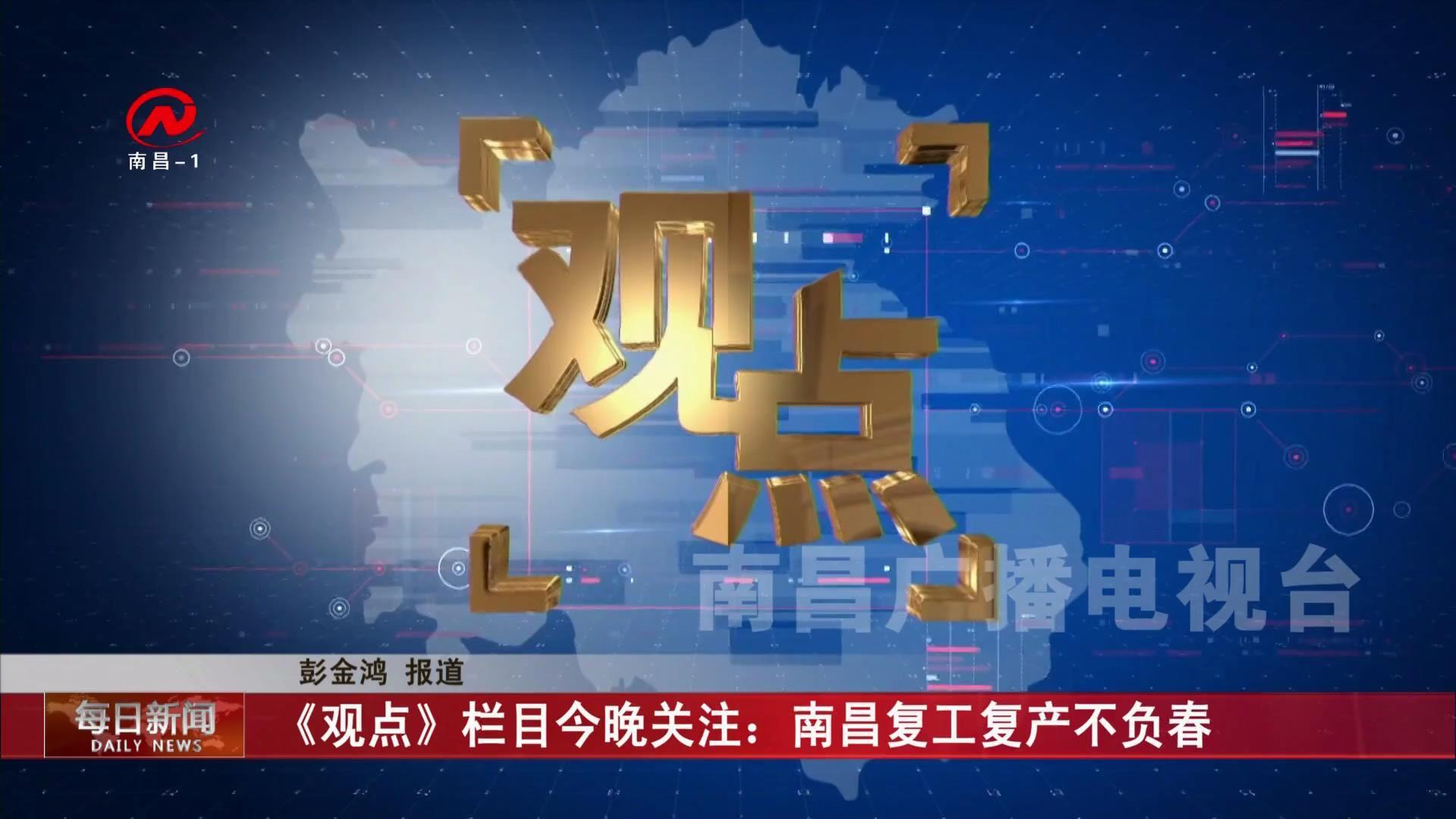 《观点》栏目今晚关注:南昌复工复产不负春