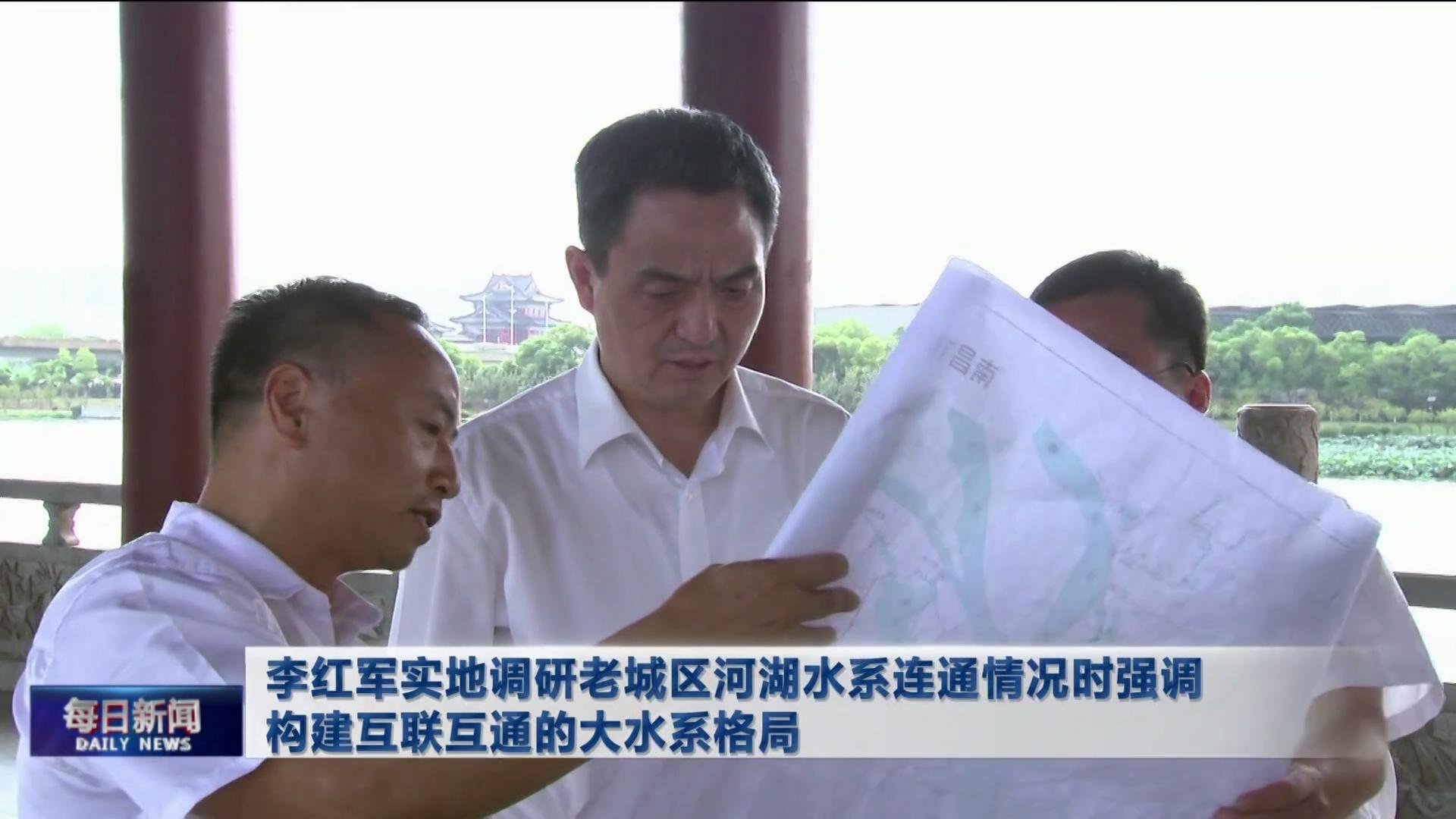 李红军实地调研老城区河湖水系连通情况时强调 构建互联互通的大水系格局
