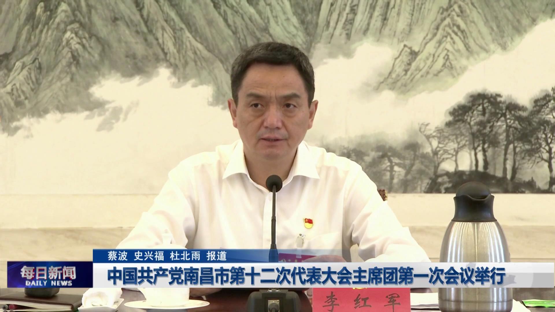 中国共产党南昌市第十二次代表大会主席团第一次会议举行