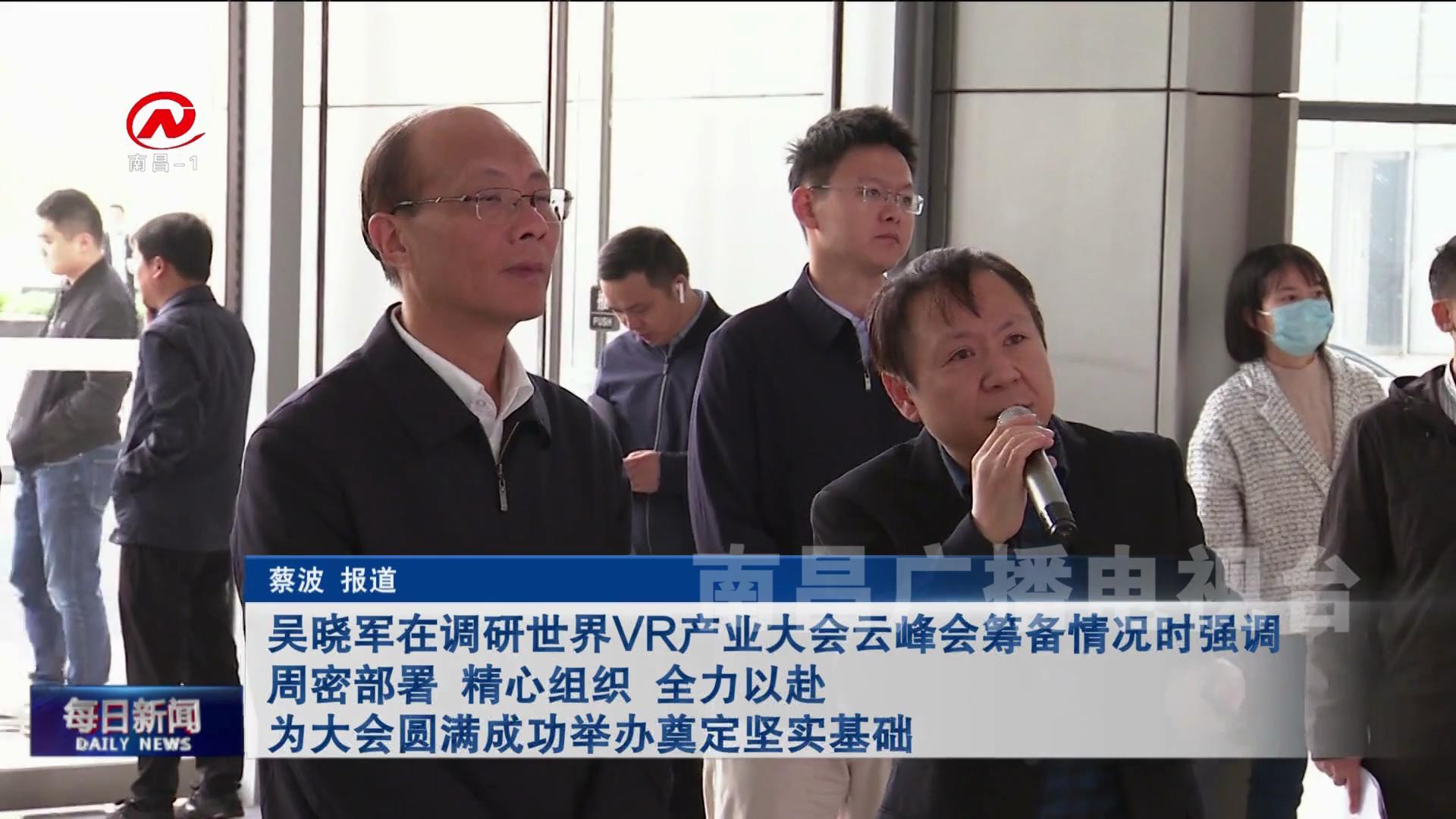 吴晓军在调研世界VR产业大会云峰会筹备情况时强调 周密部署 精心组织 全力以赴 为大会圆满成功举办奠定坚实基础