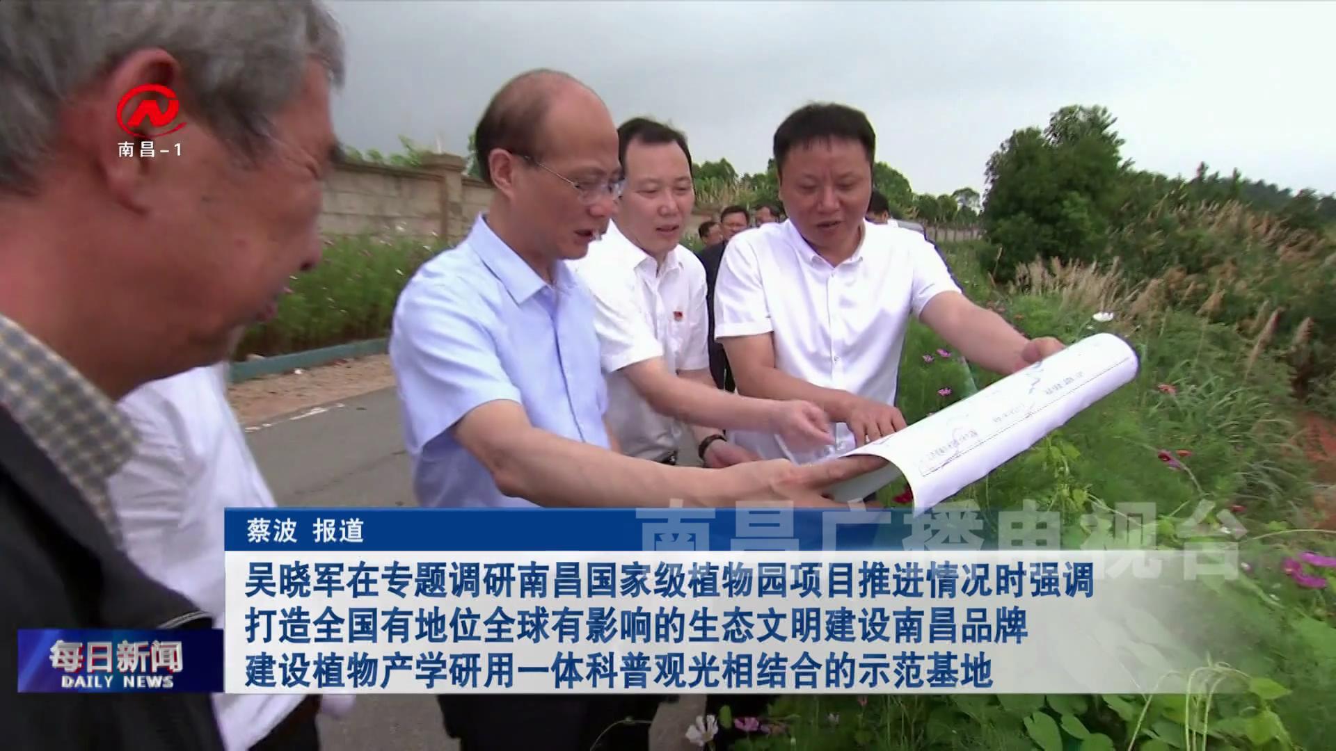 吴晓军在专题调研南昌国家级植物园项目推进情况时强调 打造全国有地位全球有影响的生态文明建设南昌品牌 建设植物产学研用一体科普观光相结合的示范基地
