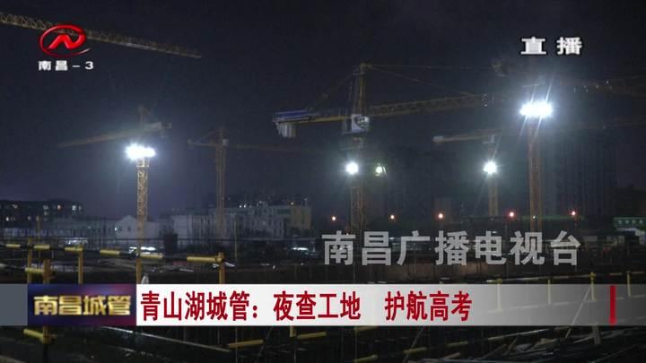 【城管新闻】青山湖城管:夜查工地  护航高考