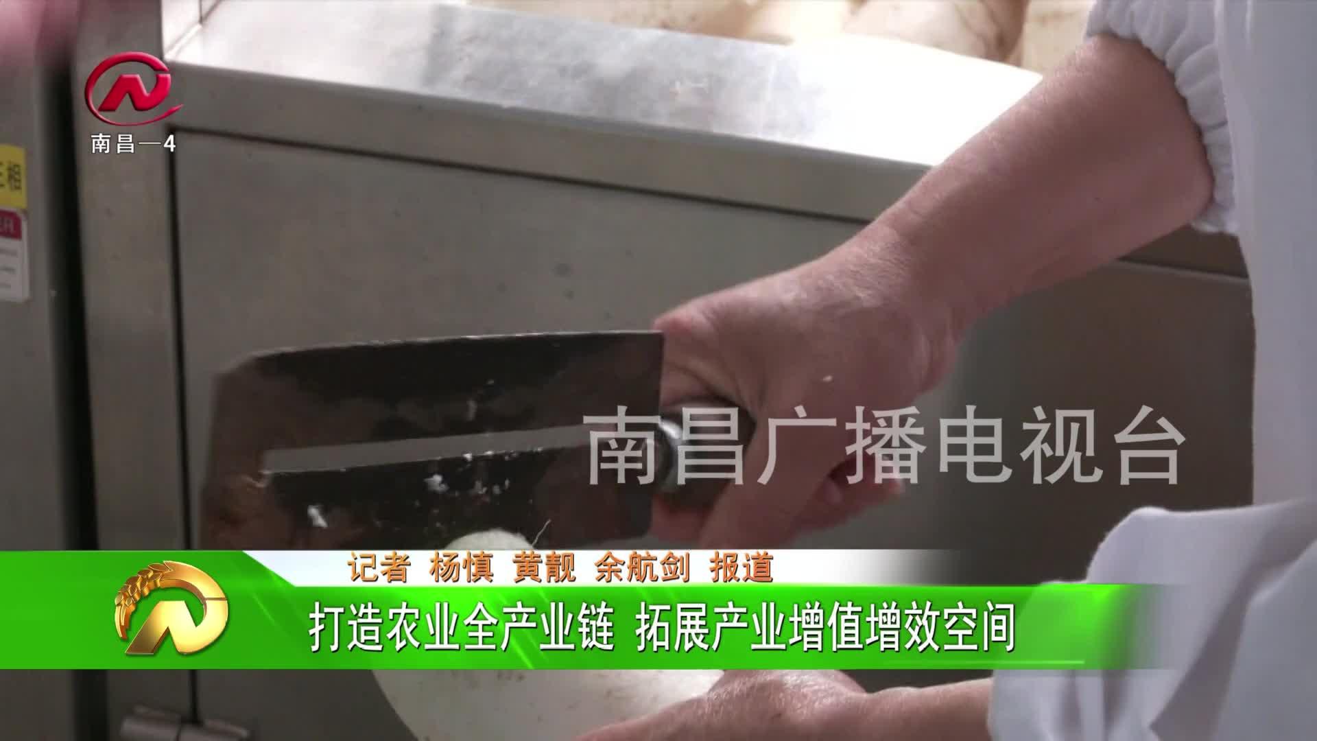 【豫章农视】打造农业全产业链 拓展产业增值增效空间