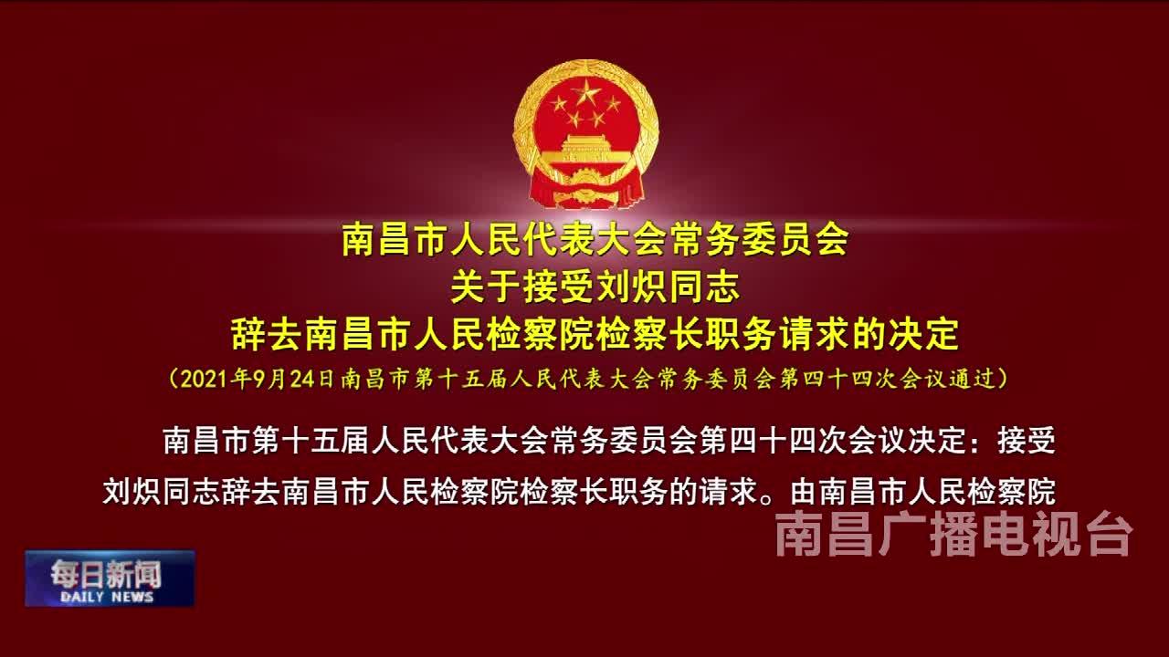 南昌市人民代表大会常务委员会关于接受刘炽同志辞去南昌市人民检察院检察长职务请求的决定